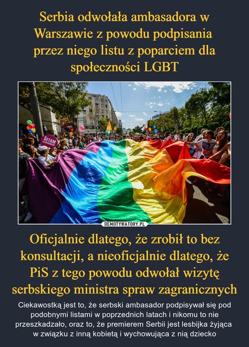 Serbia odwołała ambasadora w Warszawie z powodu podpisania  przez niego listu z poparciem dla społeczności LGBT Oficjalnie dlatego, że zrobił to bez konsultacji, a nieoficjalnie dlatego, że PiS z tego powodu odwołał wizytę serbskiego ministra spraw zagranicznych