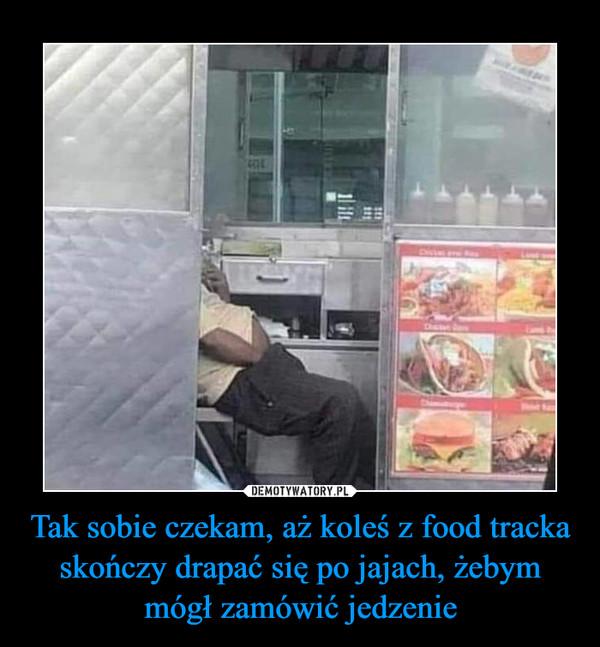 Tak sobie czekam, aż koleś z food tracka skończy drapać się po jajach, żebym mógł zamówić jedzenie –