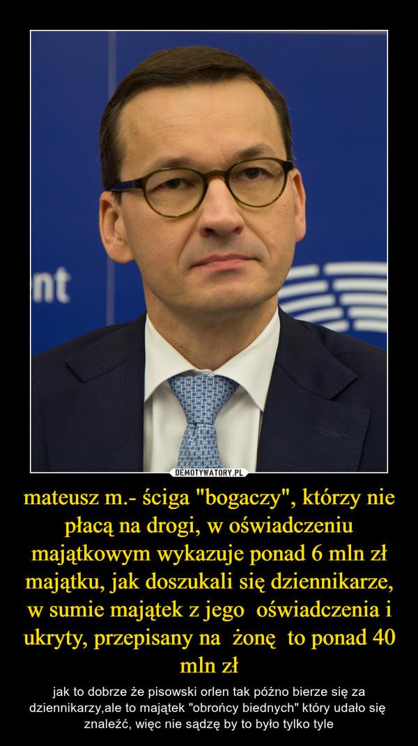 """mateusz m.- ściga """"bogaczy"""", którzy nie płacą na drogi, w oświadczeniu majątkowym wykazuje ponad 6 mln zł majątku, jak doszukali się dziennikarze, w sumie majątek z jego  oświadczenia i ukryty, przepisany na  żonę  to ponad 40 mln zł – jak to dobrze że pisowski orlen tak póżno bierze się za dziennikarzy,ale to majątek """"obrońcy biednych"""" który udało się  znaleźć, więc nie sądzę by to było tylko tyle"""
