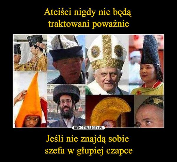 Jeśli nie znajdą sobie szefa w głupiej czapce –  Ateiści nigdy nie będą traktowani poważnie, jeśli nie znajdą sobie szefa w głupiej czapce