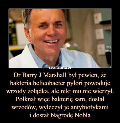 Dr Barry J Marshall był pewien, że bakteria helicobacter pylori powoduje wrzody żołądka, ale nikt mu nie wierzył. Połknął więc bakterię sam, dostał wrzodów, wyleczył je antybiotykami i dostał Nagrodę Nobla