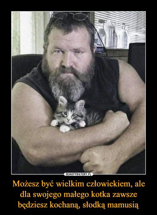 Możesz być wielkim człowiekiem, ale dla swojego małego kotka zawsze będziesz kochaną, słodką mamusią