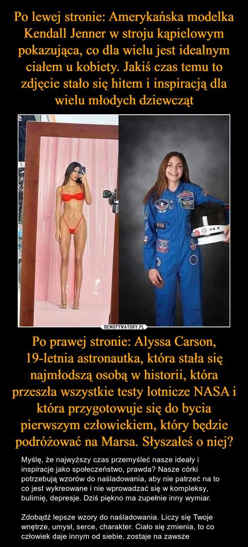 Po lewej stronie: Amerykańska modelka Kendall Jenner w stroju kąpielowym pokazująca, co dla wielu jest idealnym ciałem u kobiety. Jakiś czas temu to zdjęcie stało się hitem i inspiracją dla wielu młodych dziewcząt Po prawej stronie: Alyssa Carson, 19-letnia astronautka, która stała się najmłodszą osobą w historii, która przeszła wszystkie testy lotnicze NASA i która przygotowuje się do bycia pierwszym człowiekiem, który będzie podróżować na Marsa. Słyszałeś o niej?