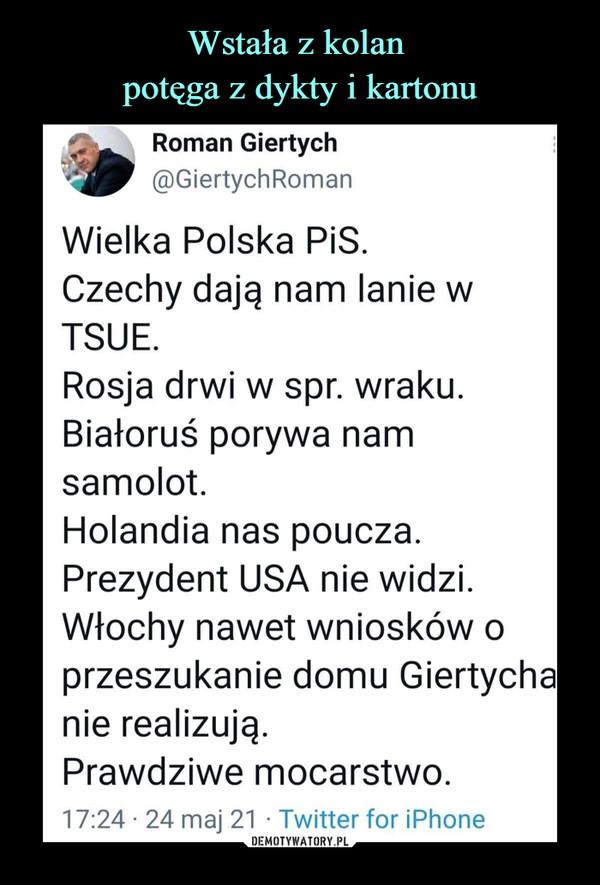 –  Roman Giertych@GiertychRomanWielka Polska PiS.Czechy dają nam lanie wTSUE.Rosja drwi w spr. wraku.Białoruś porywa namsamolot.Holandia nas poucza.Prezydent USA nie widzi.Włochy nawet wniosków oprzeszukanie domu Giertychdnie realizują.Prawdziwe mocarstwo.17:24 • 24 maj 21 • Twitter for iPhone