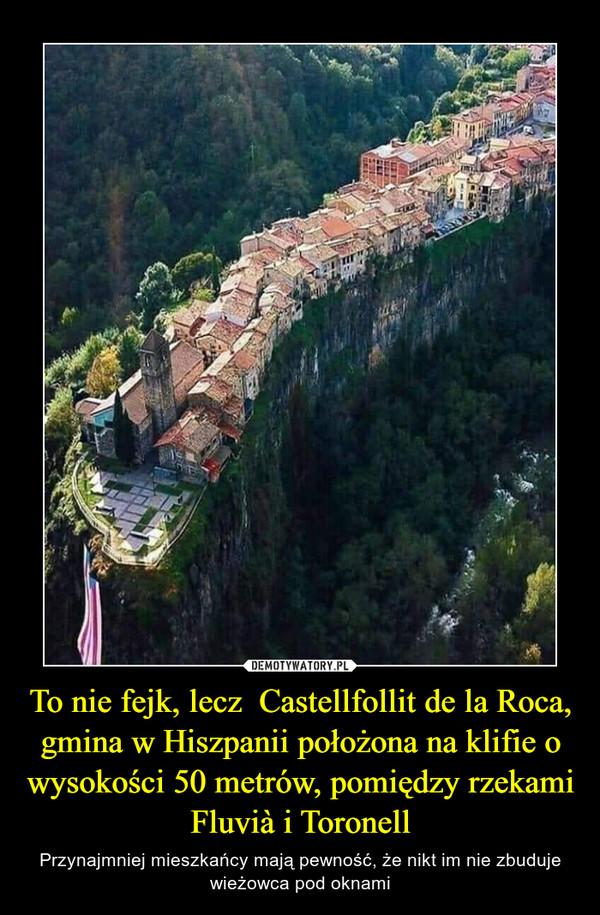 To nie fejk, lecz  Castellfollit de la Roca, gmina w Hiszpanii położona na klifie o wysokości 50 metrów, pomiędzy rzekami Fluvià i Toronell – Przynajmniej mieszkańcy mają pewność, że nikt im nie zbuduje wieżowca pod oknami