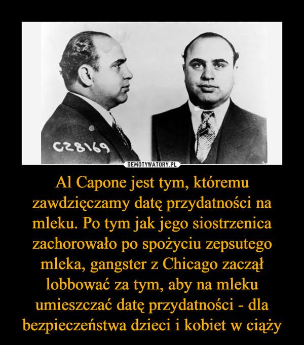 Al Capone jest tym, któremu zawdzięczamy datę przydatności na mleku. Po tym jak jego siostrzenica zachorowało po spożyciu zepsutego mleka, gangster z Chicago zaczął lobbować za tym, aby na mleku umieszczać datę przydatności - dla bezpieczeństwa dzieci i kobiet w ciąży –