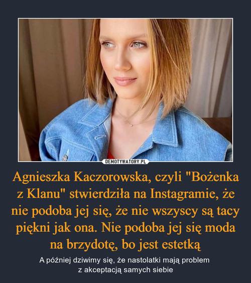 """Agnieszka Kaczorowska, czyli """"Bożenka z Klanu"""" stwierdziła na Instagramie, że nie podoba jej się, że nie wszyscy są tacy piękni jak ona. Nie podoba jej się moda na brzydotę, bo jest estetką"""