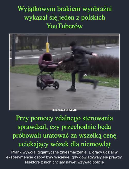 Wyjątkowym brakiem wyobraźni wykazał się jeden z polskich YouTuberów Przy pomocy zdalnego sterowania sprawdzał, czy przechodnie będą próbowali uratować za wszelką cenę uciekający wózek dla niemowląt