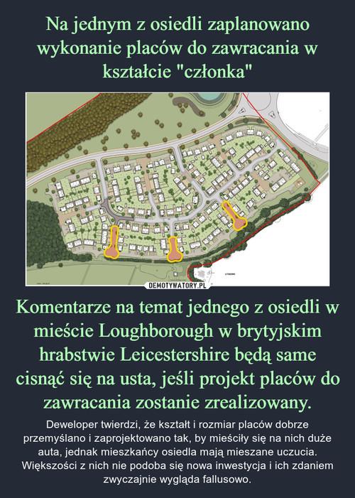 """Na jednym z osiedli zaplanowano wykonanie placów do zawracania w kształcie """"członka"""" Komentarze na temat jednego z osiedli w mieście Loughborough w brytyjskim hrabstwie Leicestershire będą same cisnąć się na usta, jeśli projekt placów do zawracania zostanie zrealizowany."""