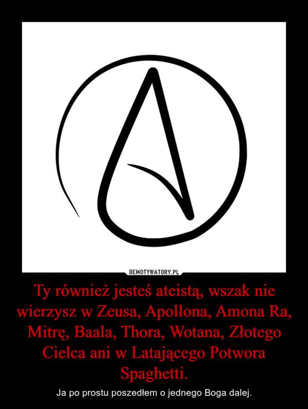Ty również jesteś ateistą, wszak nie wierzysz w Zeusa, Apollona, Amona Ra, Mitrę, Baala, Thora, Wotana, Złotego Cielca ani w Latającego Potwora Spaghetti. – Ja po prostu poszedłem o jednego Boga dalej.