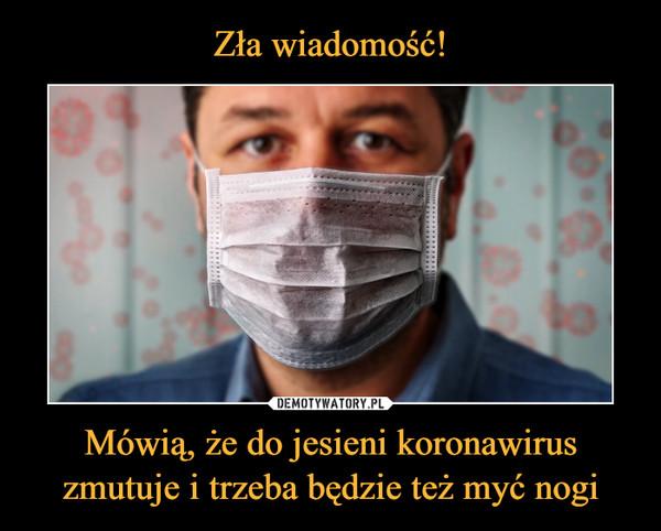 Mówią, że do jesieni koronawirus zmutuje i trzeba będzie też myć nogi –