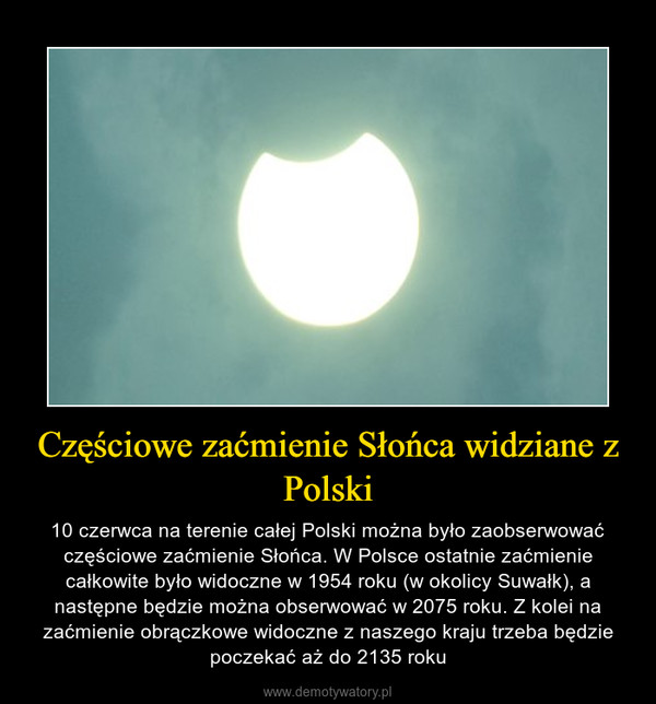 Częściowe zaćmienie Słońca widziane z Polski – 10 czerwca na terenie całej Polski można było zaobserwować częściowe zaćmienie Słońca. W Polsce ostatnie zaćmienie całkowite było widoczne w 1954 roku (w okolicy Suwałk), a następne będzie można obserwować w 2075 roku. Z kolei na zaćmienie obrączkowe widoczne z naszego kraju trzeba będzie poczekać aż do 2135 roku