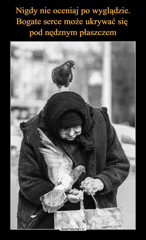 Nigdy nie oceniaj po wyglądzie. Bogate serce może ukrywać się  pod nędznym płaszczem