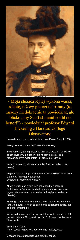 """- Moja służąca lepiej wykona waszą robotę, niż wy pieprzone barany (to znaczy niedokładnie ta powiedział, ale blisko """"my Scottish maid could do better!"""") - powiedział profesor Edward Pickering z Harvard College Observatory."""