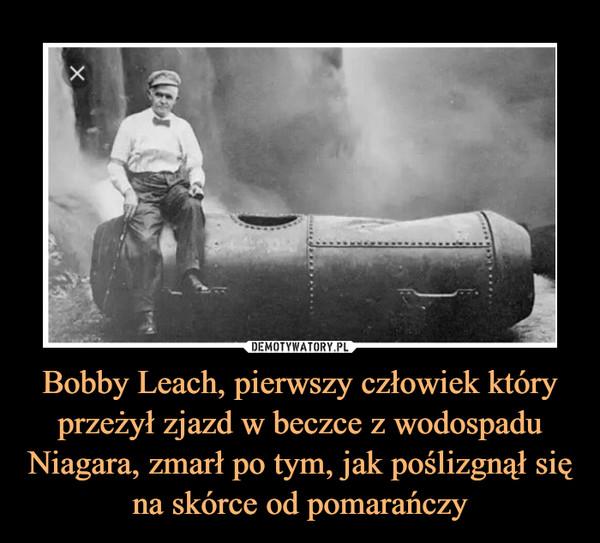 Bobby Leach, pierwszy człowiek który przeżył zjazd w beczce z wodospadu Niagara, zmarł po tym, jak poślizgnął się na skórce od pomarańczy –