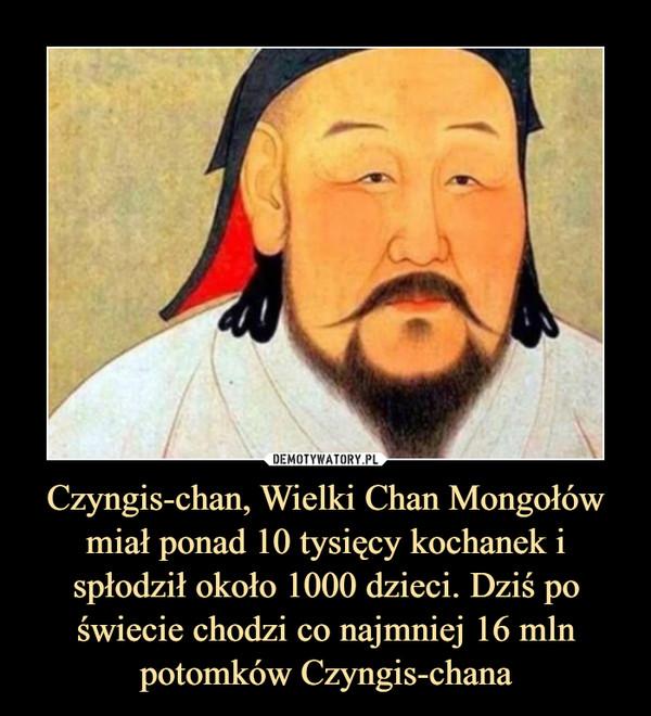 Czyngis-chan, Wielki Chan Mongołów miał ponad 10 tysięcy kochanek i spłodził około 1000 dzieci. Dziś po świecie chodzi co najmniej 16 mln potomków Czyngis-chana –