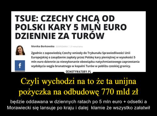 Czyli wychodzi na to że ta unijna pożyczka na odbudowę 770 mld zł