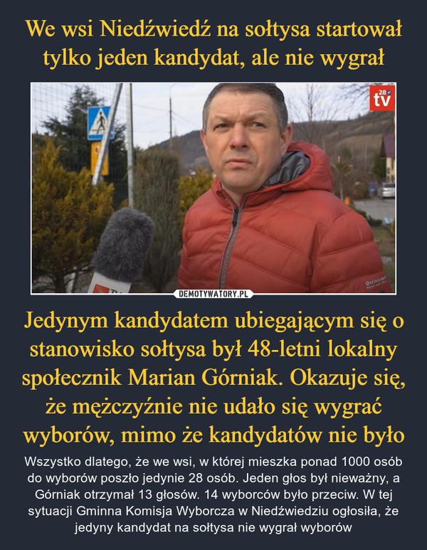 Jedynym kandydatem ubiegającym się o stanowisko sołtysa był 48-letni lokalny społecznik Marian Górniak. Okazuje się, że mężczyźnie nie udało się wygrać wyborów, mimo że kandydatów nie było – Wszystko dlatego, że we wsi, w której mieszka ponad 1000 osób do wyborów poszło jedynie 28 osób. Jeden głos był nieważny, a Górniak otrzymał 13 głosów. 14 wyborców było przeciw. W tej sytuacji Gminna Komisja Wyborcza w Niedźwiedziu ogłosiła, że jedyny kandydat na sołtysa nie wygrał wyborów