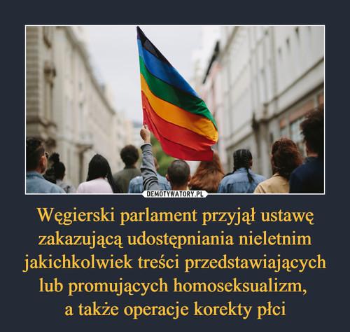 Węgierski parlament przyjął ustawę zakazującą udostępniania nieletnim jakichkolwiek treści przedstawiających lub promujących homoseksualizm,  a także operacje korekty płci