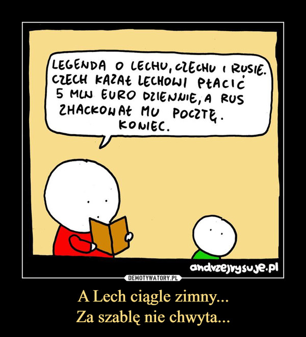 A Lech ciągle zimny...Za szablę nie chwyta... –