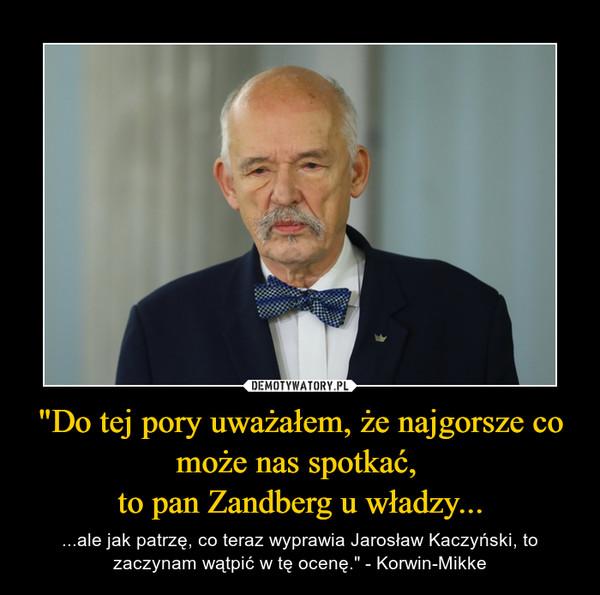 """""""Do tej pory uważałem, że najgorsze co może nas spotkać, to pan Zandberg u władzy... – ...ale jak patrzę, co teraz wyprawia Jarosław Kaczyński, to zaczynam wątpić w tę ocenę."""" - Korwin-Mikke"""