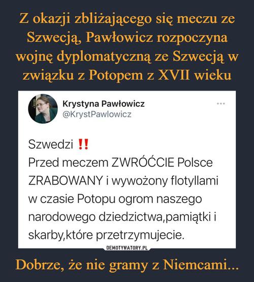 Z okazji zbliżającego się meczu ze Szwecją, Pawłowicz rozpoczyna wojnę dyplomatyczną ze Szwecją w związku z Potopem z XVII wieku Dobrze, że nie gramy z Niemcami...