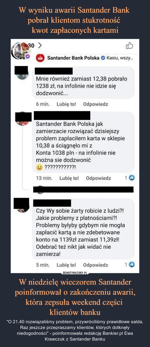 """W niedzielę wieczorem Santander poinformował o zakończeniu awarii, która zepsuła weekend części klientów banku – """"O 21.40 rozwiązaliśmy problem, przywróciliśmy prawidłowe salda. Raz jeszcze przepraszamy klientów, których dotknęły niedogodności"""" - poinformowała redakcję Bankier.pl Ewa Krawczuk z Santander Banku Santander Bank Polska O Kasiu, wszy...Mnie również zamiast 12,38 pobrało1238 zł, na infolinie nie idzie siędodzwonić...6 min.    Lubię to! OdpowiedzSantander Bank Polska jakzamierzacie rozwiązać dzisiejszyproblem zapłaciłem karta w sklepie10,38 a ściągnęło mi zKonta 1038 pin - na infolinie niemożna sie dodzwonić•-• ???????????!13 min.    Lubię to!    Odpowiedz        > OCzy Wy sobie żarty robicie z ludzi?!Jakie problemy z płatnościami?!Problemy byłyby gdybym nie mogłazapłacić kartą a nie zdebetowanekonto na 1139zl zamiast 11,39zl!Odebrać też nikt jak widać niezamierza!"""