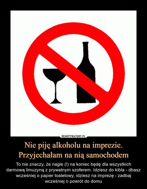 Nie piję alkoholu na imprezie. Przyjechałam na nią samochodem