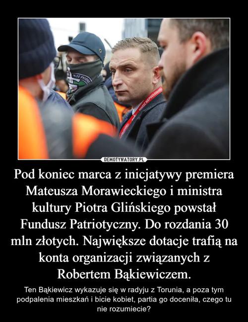 Pod koniec marca z inicjatywy premiera Mateusza Morawieckiego i ministra kultury Piotra Glińskiego powstał Fundusz Patriotyczny. Do rozdania 30 mln złotych. Największe dotacje trafią na konta organizacji związanych z Robertem Bąkiewiczem.