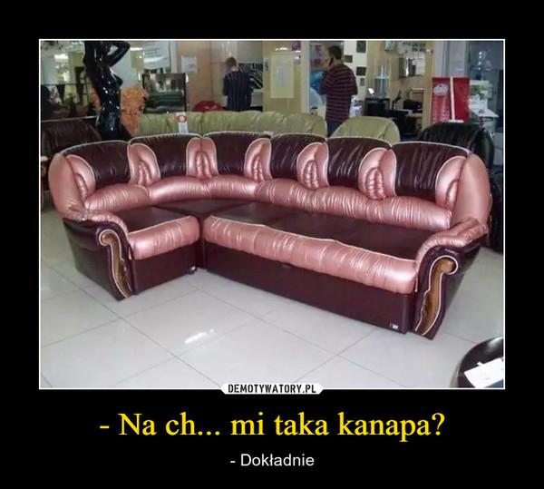 - Na ch... mi taka kanapa?