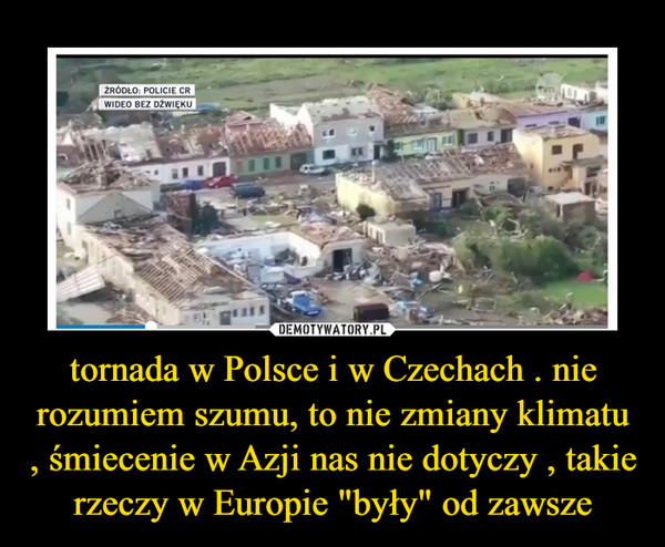 """tornada w Polsce i w Czechach . nie rozumiem szumu, to nie zmiany klimatu , śmiecenie w Azji nas nie dotyczy , takie rzeczy w Europie """"były"""" od zawsze –"""