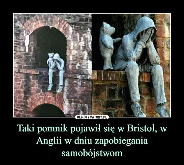 Taki pomnik pojawił się w Bristol, w Anglii w dniu zapobiegania samobójstwom