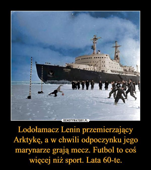 Lodołamacz Lenin przemierzający Arktykę, a w chwili odpoczynku jego marynarze grają mecz. Futbol to coś więcej niż sport. Lata 60-te. –