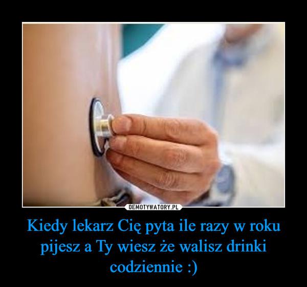 Kiedy lekarz Cię pyta ile razy w roku pijesz a Ty wiesz że walisz drinki codziennie :) –