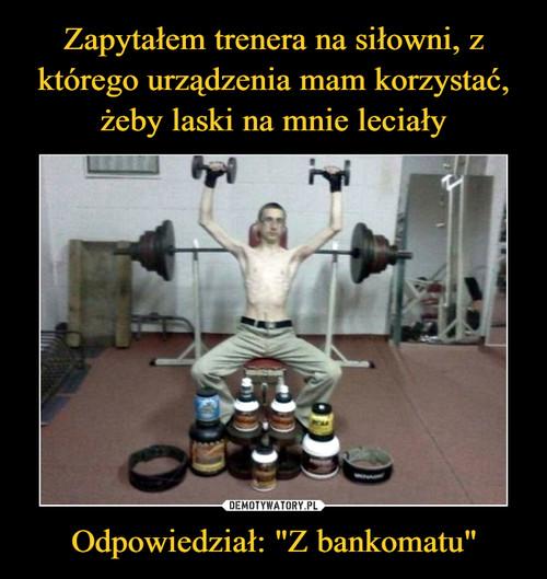"""Zapytałem trenera na siłowni, z którego urządzenia mam korzystać, żeby laski na mnie leciały Odpowiedział: """"Z bankomatu"""""""