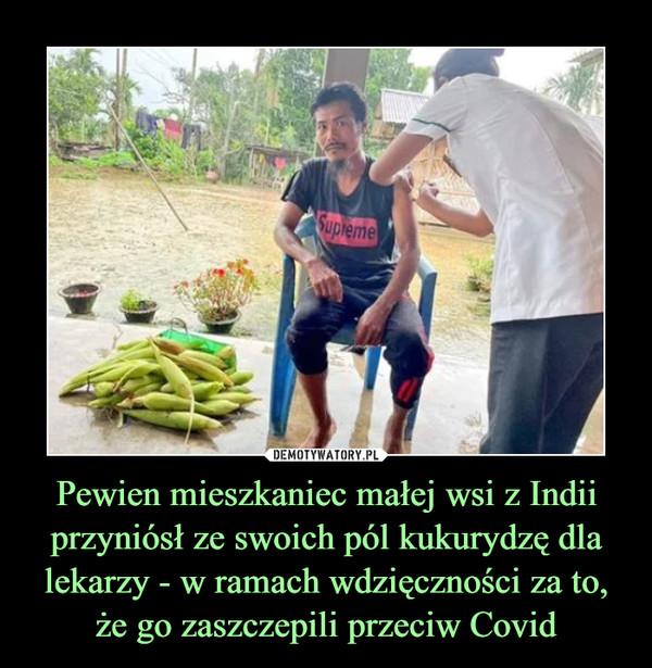 Pewien mieszkaniec małej wsi z Indii przyniósł ze swoich pól kukurydzę dla lekarzy - w ramach wdzięczności za to, że go zaszczepili przeciw Covid –