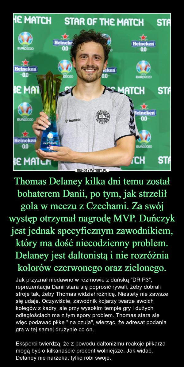 """Thomas Delaney kilka dni temu został bohaterem Danii, po tym, jak strzelił gola w meczu z Czechami. Za swój występ otrzymał nagrodę MVP. Duńczyk jest jednak specyficznym zawodnikiem, który ma dość niecodzienny problem. Delaney jest daltonistą i nie rozróżnia kolorów czerwonego oraz zielonego. – Jak przyznał niedawno w rozmowie z duńską """"DR P3"""", reprezentacja Danii stara się poprosić rywali, żeby dobrali stroje tak, żeby Thomas widział różnicę. Niestety nie zawsze się udaje. Oczywiście, zawodnik kojarzy twarze swoich kolegów z kadry, ale przy wysokim tempie gry i dużych odległościach ma z tym spory problem. Thomas stara się więc podawać piłkę """" na czuja"""", wierząc, że adresat podania gra w tej samej drużynie co on.Eksperci twierdzą, że z powodu daltonizmu reakcje piłkarza mogą być o kilkanaście procent wolniejsze. Jak widać, Delaney nie narzeka, tylko robi swoje."""