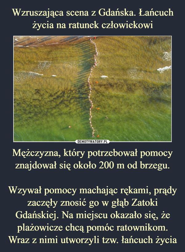 Mężczyzna, który potrzebował pomocy znajdował się około 200 m od brzegu.Wzywał pomocy machając rękami, prądy zaczęły znosić go w głąb Zatoki Gdańskiej. Na miejscu okazało się, że plażowicze chcą pomóc ratownikom. Wraz z nimi utworzyli tzw. łańcuch życia –