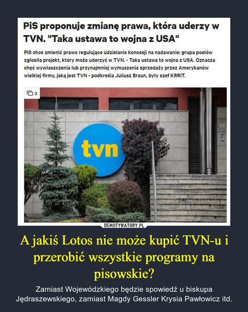 A jakiś Lotos nie może kupić TVN-u i przerobić wszystkie programy na pisowskie?