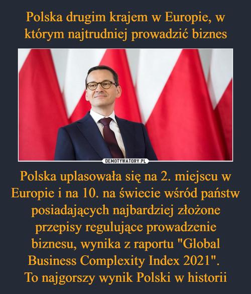"""Polska drugim krajem w Europie, w którym najtrudniej prowadzić biznes Polska uplasowała się na 2. miejscu w Europie i na 10. na świecie wśród państw posiadających najbardziej złożone przepisy regulujące prowadzenie biznesu, wynika z raportu """"Global Business Complexity Index 2021"""".  To najgorszy wynik Polski w historii"""