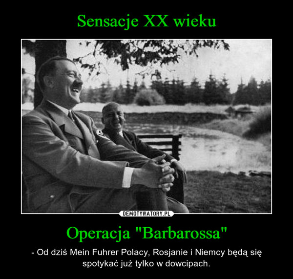 """Operacja """"Barbarossa"""" – - Od dziś Mein Fuhrer Polacy, Rosjanie i Niemcy będą się spotykać już tylko w dowcipach."""