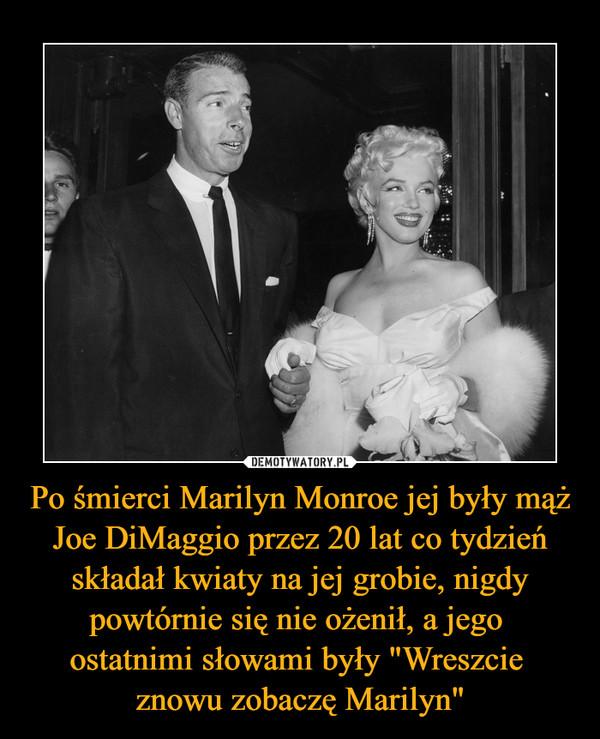 """Po śmierci Marilyn Monroe jej były mąż Joe DiMaggio przez 20 lat co tydzień składał kwiaty na jej grobie, nigdy powtórnie się nie ożenił, a jego ostatnimi słowami były """"Wreszcie znowu zobaczę Marilyn"""" –"""