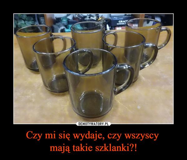 Czy mi się wydaje, czy wszyscy mają takie szklanki?! –