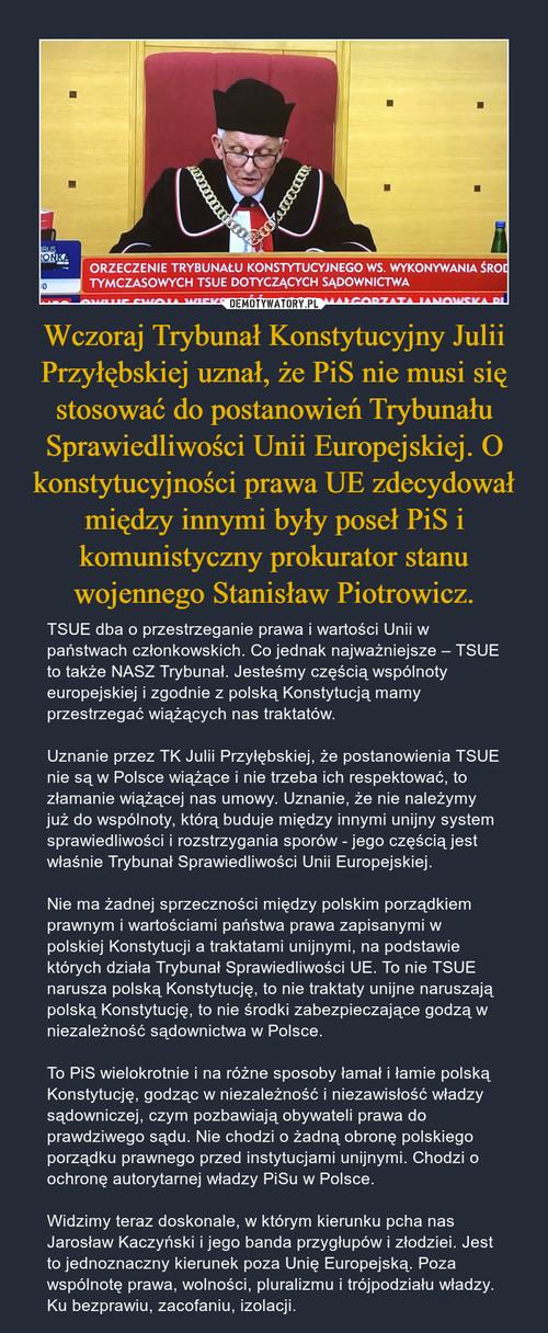 Wczoraj Trybunał Konstytucyjny Julii Przyłębskiej uznał, że PiS nie musi się stosować do postanowień Trybunału Sprawiedliwości Unii Europejskiej. O konstytucyjności prawa UE zdecydował między innymi były poseł PiS i komunistyczny prokurator stanu wojennego Stanisław Piotrowicz.