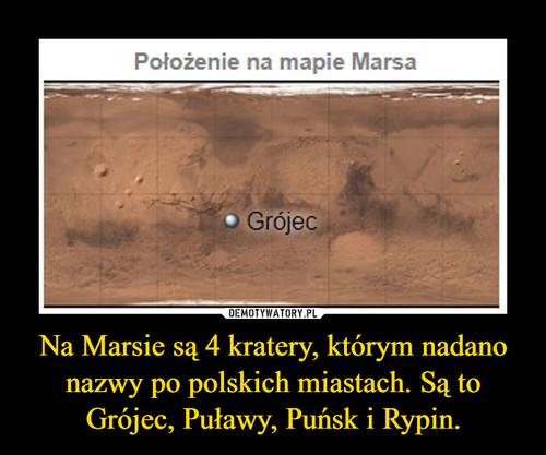 Na Marsie są 4 kratery, którym nadano nazwy po polskich miastach. Są to Grójec, Puławy, Puńsk i Rypin.
