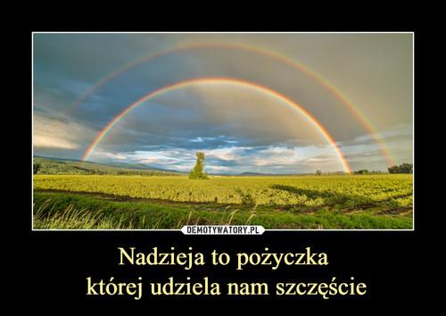 Nadzieja to pożyczka  której udziela nam szczęście