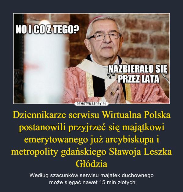 Dziennikarze serwisu Wirtualna Polska postanowili przyjrzeć się majątkowi emerytowanego już arcybiskupa i metropolity gdańskiegoSławoja Leszka Głódzia