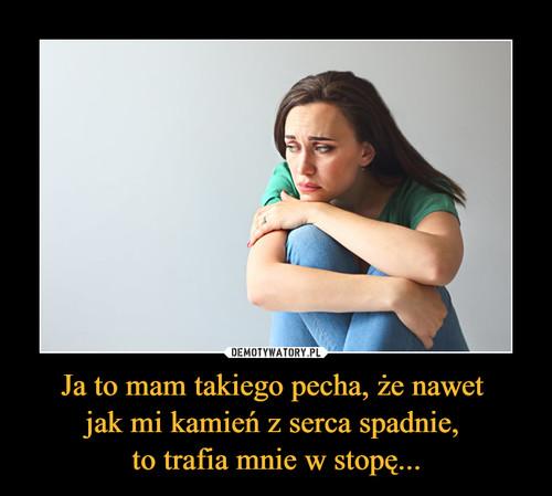 Ja to mam takiego pecha, że nawet  jak mi kamień z serca spadnie,  to trafia mnie w stopę...