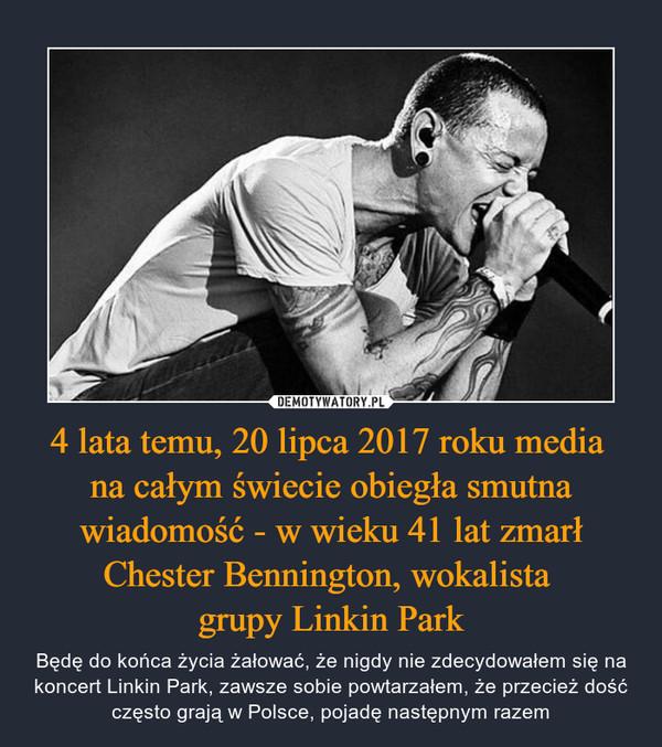 4 lata temu, 20 lipca 2017 roku media na całym świecie obiegła smutna wiadomość - w wieku 41 lat zmarł Chester Bennington, wokalista grupy Linkin Park – Będę do końca życia żałować, że nigdy nie zdecydowałem się na koncert Linkin Park, zawsze sobie powtarzałem, że przecież dość często grają w Polsce, pojadę następnym razem