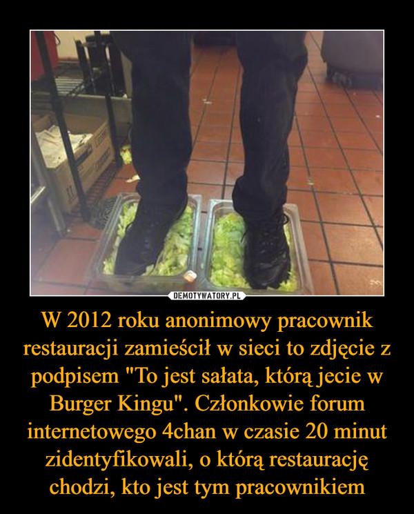 """W 2012 roku anonimowy pracownik restauracji zamieścił w sieci to zdjęcie z podpisem """"To jest sałata, którą jecie w Burger Kingu"""". Członkowie forum internetowego 4chan w czasie 20 minut zidentyfikowali, o którą restaurację chodzi, kto jest tym pracownikiem –"""